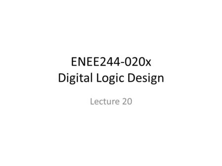 ENEE244-020x Digital Logic Design Lecture 20. Announcements Homework 6 due today. Homework 7 up on course webpage, due on 11/13. Recitation quiz on Monday,