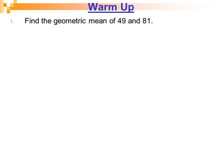 Warm Up 1. Find the geometric mean of 49 and 81..