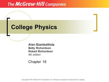 College Physics Alan Giambattista Betty Richardson Robert Richardson 4th edition Chapter 18 Copyright © The McGraw-Hill Companies, Inc. Permission required.