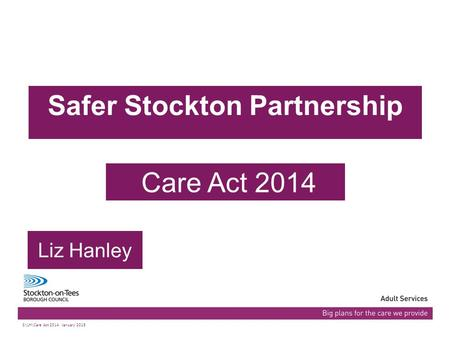03/07/2015Presentation name103/07/2015Presentation name1 Safer Stockton Partnership Care Act 2014 Liz Hanley S:\LH\Care Act 2014 January 2015.