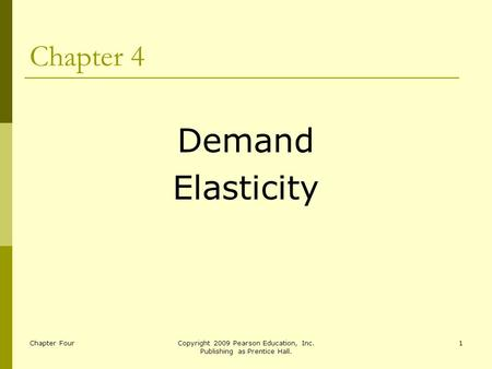 Chapter FourCopyright 2009 Pearson Education, Inc. Publishing as Prentice Hall. 1 Chapter 4 Demand Elasticity.