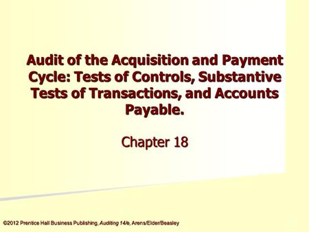 ©2012 Prentice Hall Business Publishing, Auditing 14/e, Arens/Elder/Beasley 5 - 5 Audit of the Acquisition and Payment Cycle: Tests of Controls, Substantive.