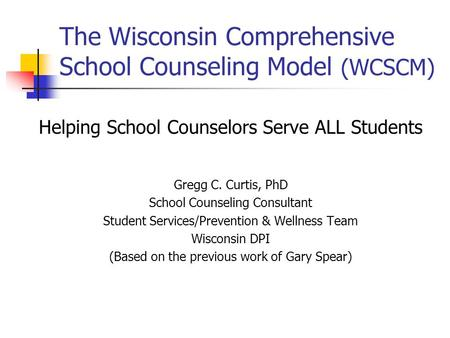 The Wisconsin Comprehensive School Counseling Model (WCSCM) Helping School Counselors Serve ALL Students Gregg C. Curtis, PhD School Counseling Consultant.