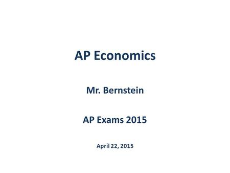 AP Economics Mr. Bernstein AP Exams 2015 April 22, 2015.