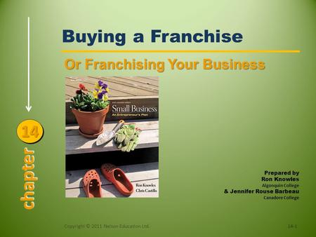 Buying a Franchise Or Franchising Your Business 14-1Copyright © 2011 Nelson Education Ltd. chapter 1414 Prepared by Ron Knowles Algonquin College & Jennifer.