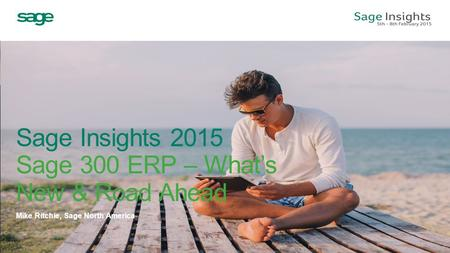 Sage Insights 2015 Sage 300 ERP – What's New & Road Ahead