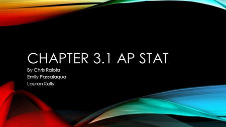 CHAPTER 3.1 AP STAT By Chris Raiola Emily Passalaqua Lauren Kelly.