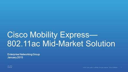 1 © 2014 Cisco and/or its affiliates. All rights reserved. Cisco Confidential Cisco Mobility Express— 802.11ac Mid-Market Solution Enterprise Networking.