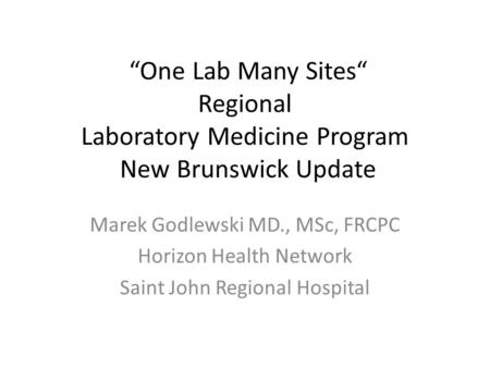 """One Lab Many Sites"" Regional Laboratory Medicine Program New Brunswick Update Marek Godlewski MD., MSc, FRCPC Horizon Health Network Saint John Regional."