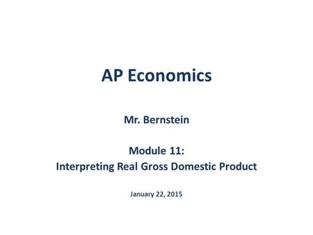 AP Economics Mr. Bernstein Module 11: Interpreting Real Gross Domestic Product January 22, 2015.