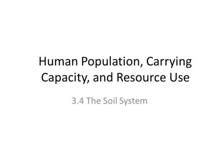 Human Population, Carrying Capacity, and Resource Use 3.4 The Soil System.