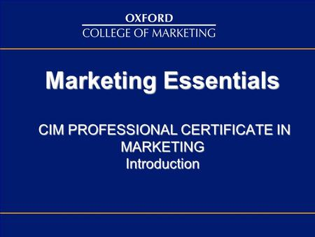 Marketing Essentials CIM PROFESSIONAL CERTIFICATE IN MARKETING Introduction.