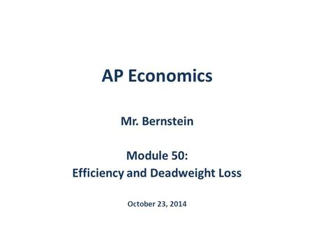 AP Economics Mr. Bernstein Module 50: Efficiency and Deadweight Loss October 23, 2014.