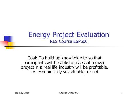 03 July 2015Course Overview1 Energy Project Evaluation RES Course ESP606 Goal: To build up knowledge to so that participants will be able to assess if.