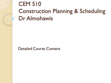 CEM 510 Construction Planning & Scheduling Dr Almohawis