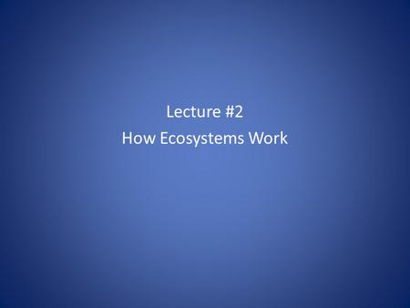 Lecture #2 How Ecosystems Work