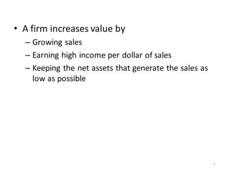 A firm increases value by – Growing sales – Earning high income per dollar of sales – Keeping the net assets that generate the sales as low as possible.