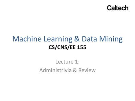 Machine Learning & Data Mining CS/CNS/EE 155 Lecture 1: Administrivia & Review.