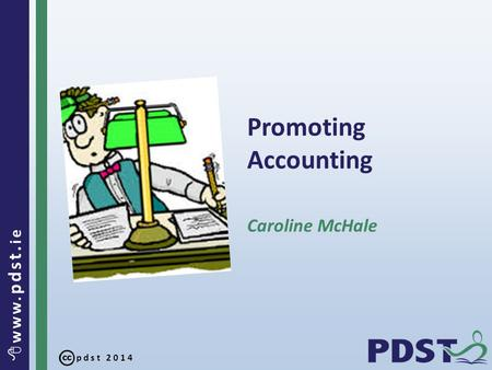 Pdst 2014  www. pdst. ie Promoting Accounting Caroline McHale.