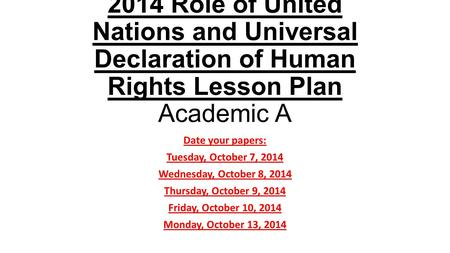 2014 Role of United Nations and Universal Declaration of Human Rights Lesson Plan Academic A Date your papers: Tuesday, October 7, 2014 Wednesday, October.