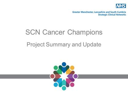 SCN Cancer Champions Project Summary and Update. GMLSC SCN Cancer Champions Project The aim is to maximise the impact of the BCOC campaigns by establishing.