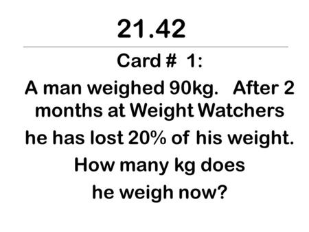 21.42 Card # 1: A man weighed 90kg. After 2 months at Weight Watchers he has lost 20% of his weight. How many kg does he weigh now?