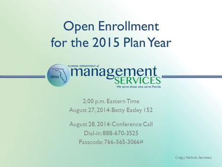 Craig J. Nichols, Secretary Open Enrollment for the 2015 Plan Year 2:00 p.m. Eastern Time August 27, 2014: Betty Easley 152 August 28, 2014: Conference.