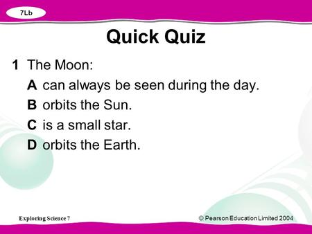 Exploring Science 7© Pearson Education Limited 2004 1 The Moon: Acan always be seen during the day. Borbits the Sun. Cis a small star. Dorbits the Earth.