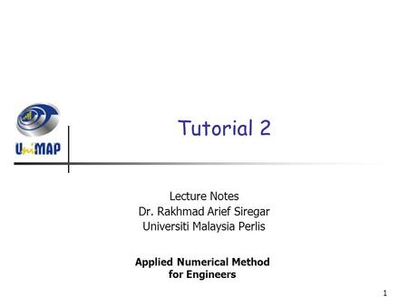 1 Tutorial 2 Lecture Notes Dr. Rakhmad Arief Siregar Universiti Malaysia Perlis Applied Numerical Method for Engineers.