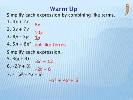 Warm Up Simplify each expression by combining like terms. 1. 4x + 2x 2. 3y + 7y 3. 8p – 5p 4. 5n + 6n 2 Simplify each expression. 5. 3(x + 4) 6. –2(t +