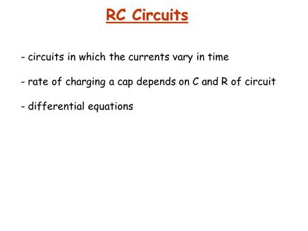 RC Circuits - circuits in which the currents vary in time - rate of charging a cap depends on C and R of circuit - differential equations.