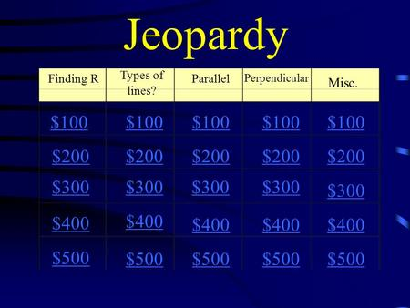 Jeopardy Finding R Types of lines? Parallel Perpendicular Misc. $100 $200 $300 $400 $500 $100 $200 $300 $400 $500.