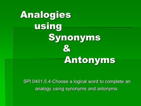 Analogies using Synonyms & Antonyms SPI 0401.5.4-Choose a logical word to complete an analogy using synonyms and antonyms.
