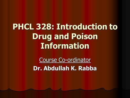 PHCL 328: Introduction to Drug and Poison Information Course Co-ordinator Dr. Abdullah K. Rabba.