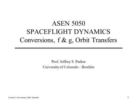 ASEN 5050 SPACEFLIGHT DYNAMICS Conversions, f & g, Orbit Transfers Prof. Jeffrey S. Parker University of Colorado – Boulder Lecture 9: Conversions, Orbit.