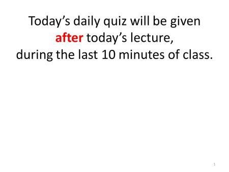 Today's daily quiz will be given after today's lecture, during the last 10 minutes of class. 1.