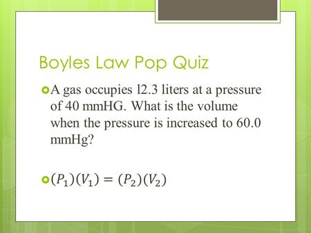 Boyles Law Pop Quiz. Charles Law Charles' Law: The volume of a fixed mass of gas varies directly with the Kelvin temperature at constant pressure. Mathematically,