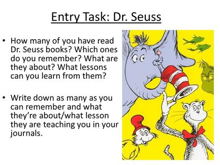 Entry Task: Dr. Seuss How many of you have read Dr. Seuss books? Which ones do you remember? What are they about? What lessons can you learn from them?