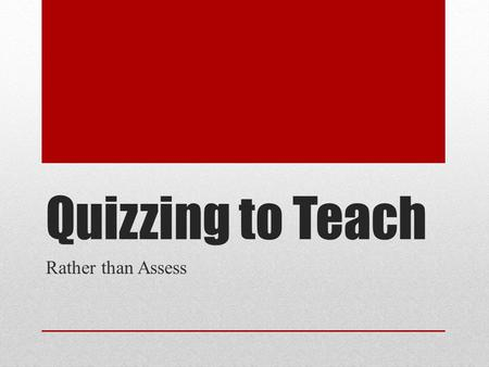 Quizzing to Teach Rather than Assess. Why Do We Quiz Brainstorm.