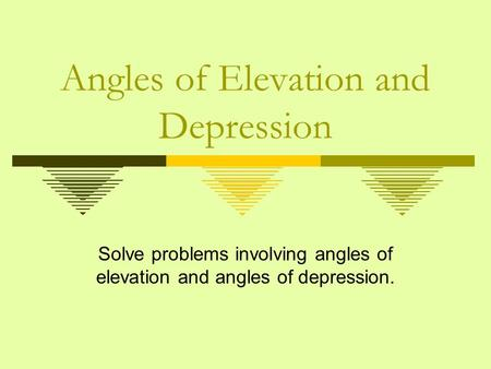 Angles of Elevation and Depression Solve problems involving angles of elevation and angles of depression.