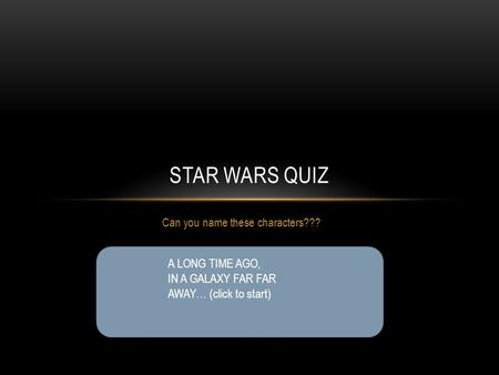 Can you name these characters??? STAR WARS QUIZ A LONG TIME AGO, IN A GALAXY FAR FAR AWAY… (click to start)