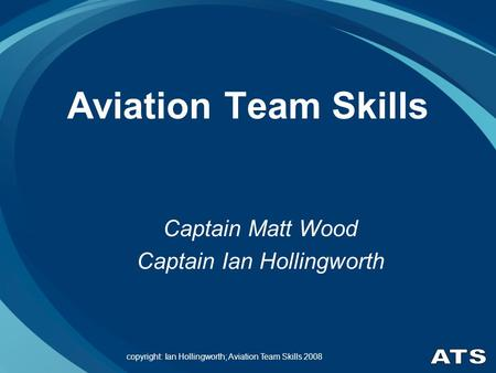 Copyright: Ian Hollingworth; Aviation Team Skills 2008 Aviation Team Skills Captain Matt Wood Captain Ian Hollingworth.