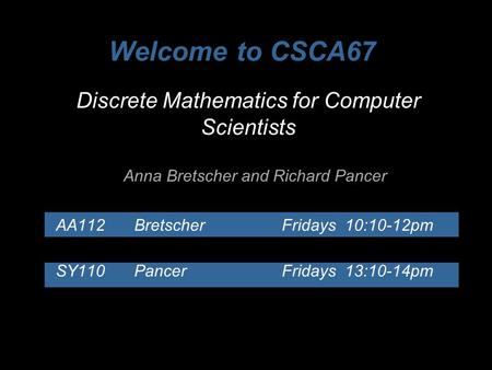 Discrete Mathematics for Computer Scientists Anna Bretscher and Richard Pancer AA112Bretscher Fridays 10:10-12pm SY110Pancer Fridays 13:10-14pm Welcome.