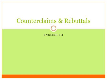 ENGLISH III Counterclaims & Rebuttals. Reminder: Definition A COUNTERCLAIM is stating the opposing viewpoint or opposing argument on an issue.