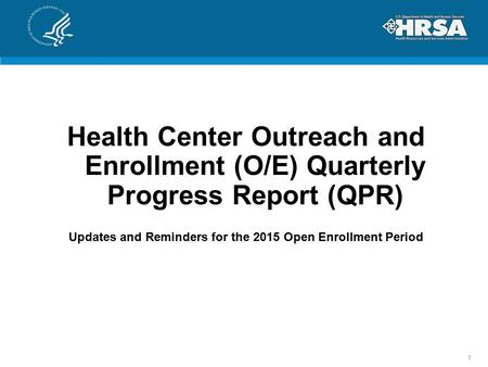Health Center Outreach and Enrollment (O/E) Quarterly Progress Report (QPR) Updates and Reminders for the 2015 Open Enrollment Period 1.