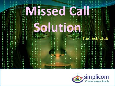 Missed Call Solution The Tech Club. Present Scenario…. Most of the Advertisement refer a Phone number for customer to call back Website (http://www.xyz.com)