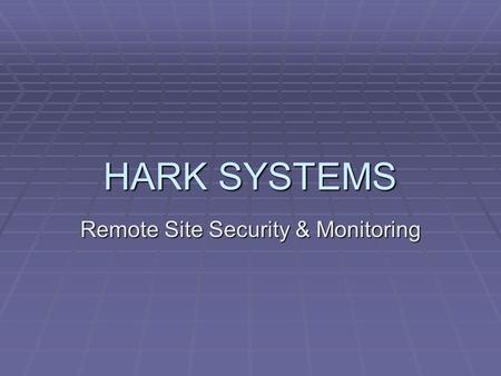 HARK SYSTEMS Remote Site Security & Monitoring. HARK HISTORY  Manufacturer of communications equipment  Founded in 1982  Developed the first interface.