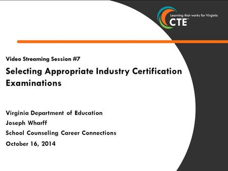 1 Video Streaming Session #7 Selecting Appropriate Industry Certification Examinations Virginia Department of Education Joseph Wharff School Counseling.
