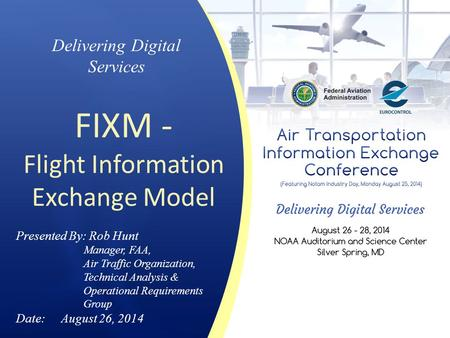 Delivering Digital Services FIXM - Flight Information Exchange Model Presented By: Rob Hunt Manager, FAA, Air Traffic Organization, Technical Analysis.