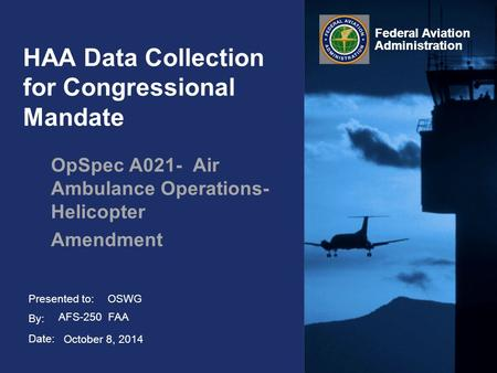 Presented to: By: Date: Federal Aviation Administration HAA Data Collection for Congressional Mandate OpSpec A021- Air Ambulance Operations- Helicopter.